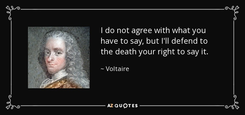 Voltaire - I do not agree with what you have to say but I will defend to the death your right to say it